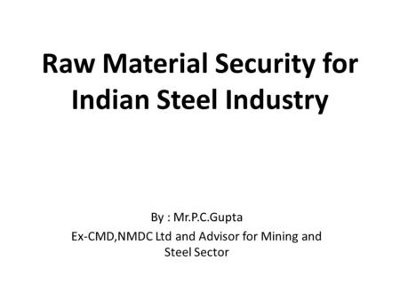 Raw Material Security for Indian Steel Industry By : Mr.P.C.Gupta Ex-CMD,NMDC Ltd and Advisor for Mining and Steel Sector.