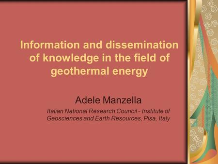 Information and dissemination of knowledge in the field of geothermal energy Adele Manzella Italian National Research Council - Institute of Geosciences.