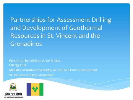 Partnerships for Assessment Drilling and Development of Geothermal Resources in St. Vincent and the Grenadines Presented by: Melissa A. De Freitas Energy.