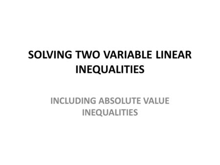 SOLVING TWO VARIABLE LINEAR INEQUALITIES INCLUDING ABSOLUTE VALUE INEQUALITIES.