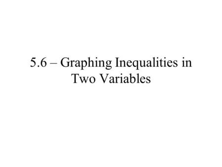 5.6 – Graphing Inequalities in Two Variables. Ex. 1 From the set {(1,6),(3,0),(2,2),(4,3)}, which ordered pairs are part of the solution set for 3x +