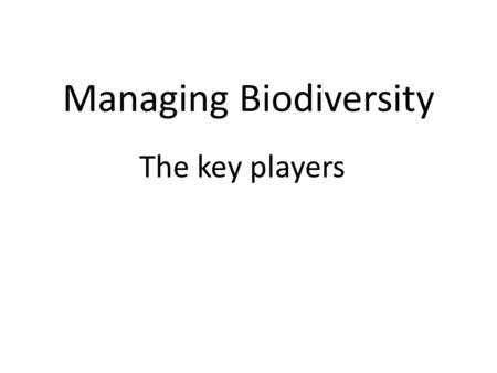 Managing Biodiversity The key players. The players who have a role in managing biodiversity operate at a variety of scales, from local to global. Some.
