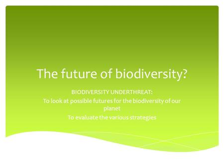 The future of biodiversity? BIODIVERSITY UNDERTHREAT: To look at possible futures for the biodiversity of our planet To evaluate the various strategies.