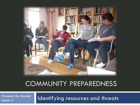 COMMUNITY PREPAREDNESS Identifying resources and threats  Outsmart the Quake! Lesson 4.