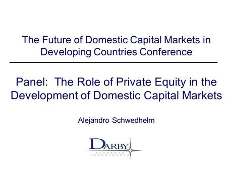 Darby Financial Services Strictly Private & Confidential 1 The Future of Domestic Capital Markets in Developing Countries Conference Panel: The Role of.