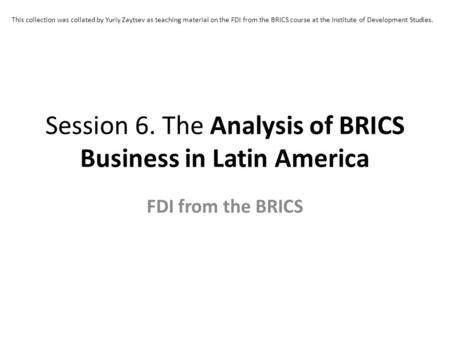 Session 6. The Analysis of BRICS Business in Latin America FDI from the BRICS This collection was collated by Yuriy Zaytsev as teaching material on the.