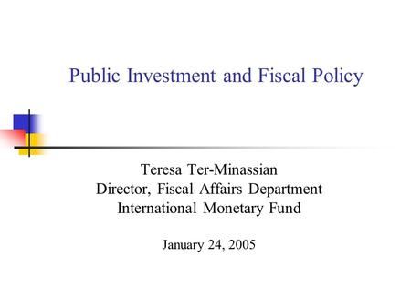Public Investment and Fiscal Policy Teresa Ter-Minassian Director, Fiscal Affairs Department International Monetary Fund January 24, 2005.
