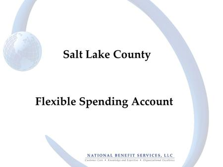 Flexible Spending Account Salt Lake County. 2 The Basics Claims Administrator: –National Benefit Services, LLC –Effective April 1, 2013 Benefits: –Full.