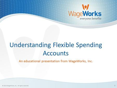 0 © 2014 WageWorks, Inc. All rights reserved. Understanding Flexible Spending Accounts An educational presentation from WageWorks, Inc.