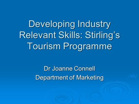 Developing Industry Relevant Skills: Stirling's Tourism Programme Dr Joanne Connell Department of Marketing.