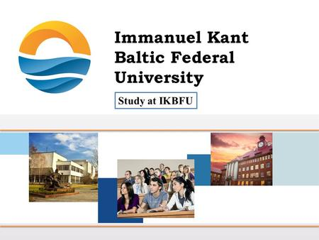 Study at IKBFU. Mission of the Immanuel Kant Baltic Federal University Provision of long-term competitiveness of the exclave Kaliningrad region bordering.