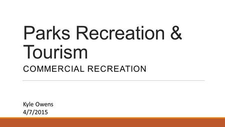 Parks Recreation & Tourism COMMERCIAL RECREATION Kyle Owens 4/7/2015.