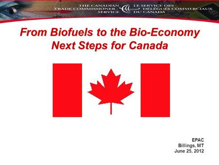 From Biofuels to the Bio-Economy Next Steps for Canada EPAC Billings, MT June 25, 2012.