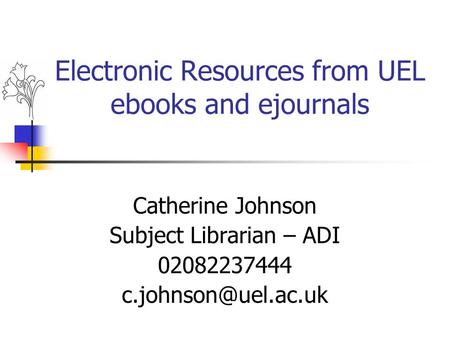 Electronic Resources from UEL ebooks and ejournals Catherine Johnson Subject Librarian – ADI 02082237444