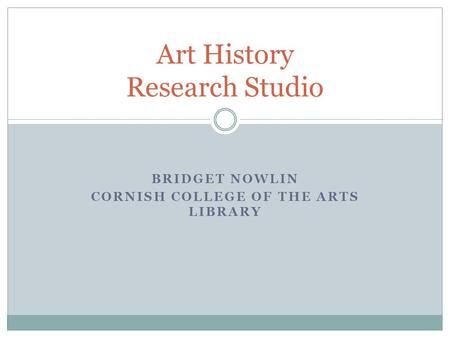 BRIDGET NOWLIN CORNISH COLLEGE OF THE ARTS LIBRARY Art History Research Studio.