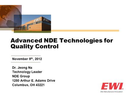 Advanced NDE Technologies for Quality Control November 9 th, 2012 Dr. Jeong Na Technology Leader NDE Group 1250 Arthur E. Adams Drive Columbus, OH 43221.