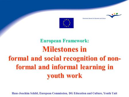 European Framework: Milestones in formal and social recognition of non- formal and informal learning in youth work Hans-Joachim Schild, European Commission,