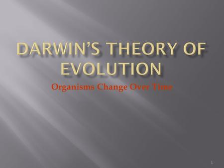 1 Organisms Change Over Time.  Darwin proposed that organisms descended from common ancestors  Idea that organisms change with time, diverging from.