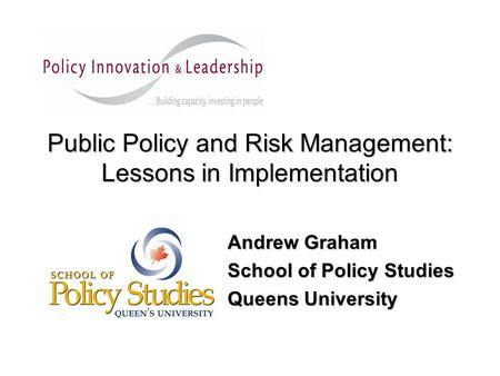 Public Policy and Risk Management: Lessons in Implementation Andrew Graham School of Policy Studies Queens University.