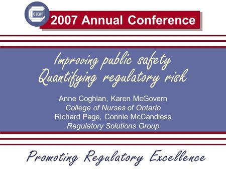 2007 Annual Conference Improving public safety Anne Coghlan, Karen McGovern College of Nurses of Ontario Richard Page, Connie McCandless Regulatory Solutions.