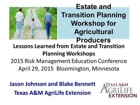 Lessons Learned from Estate and Transition Planning Workshops 2015 Risk Management Education Conference April 29, 2015 Bloomington, Minnesota Jason Johnson.