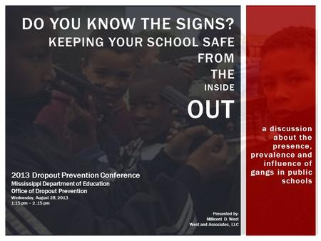 A discussion about the presence, prevalence and influence of gangs in public schools DO YOU KNOW THE SIGNS? KEEPING YOUR SCHOOL SAFE FROM THE INSIDE OUT.