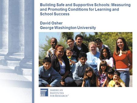 Building Safe and Supportive Schools: Measuring and Promoting Conditions for Learning and School Success David Osher George Washington University.