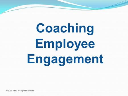Coaching Employee Engagement ©2011 ASTD All Rights Reserved.