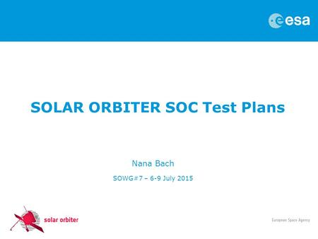 SOLAR ORBITER SOC Test Plans Nana Bach SOWG#7 – 6-9 July 2015.