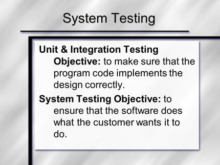 System Testing Unit & Integration Testing Objective: to make sure that the program code implements the design correctly. System Testing Objective: to ensure.