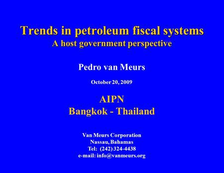 Trends in petroleum fiscal systems A host government perspective Pedro van Meurs October 20, 2009 AIPN Bangkok - Thailand Van Meurs Corporation Nassau,