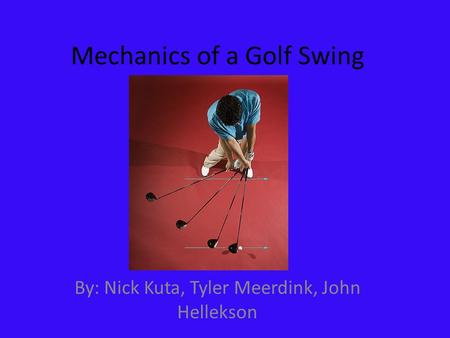 Mechanics of a Golf Swing By: Nick Kuta, Tyler Meerdink, John Hellekson.