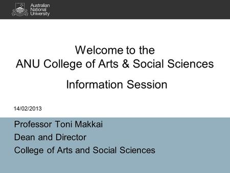 Welcome to the ANU College of Arts & Social Sciences Professor Toni Makkai Dean and Director College of Arts and Social Sciences 14/02/2013 Information.