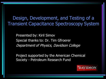 Design, Development, and Testing of a Transient Capacitance Spectroscopy System Presented by: Kiril Simov Special thanks to: Dr. Tim Gfroerer Department.