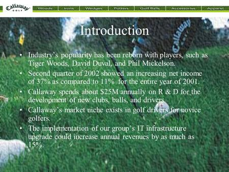 Introduction Industry's popularity has been reborn with players, such as Tiger Woods, David Duval, and Phil Mickelson. Second quarter of 2002 showed an.