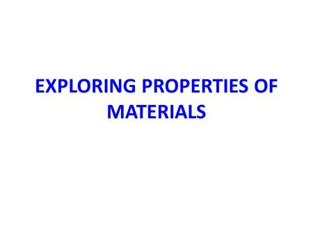 EXPLORING PROPERTIES OF MATERIALS