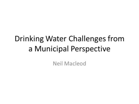 Drinking Water Challenges from a Municipal Perspective Neil Macleod.