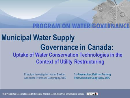 Municipal Water Supply Governance in Canada: Uptake of Water Conservation Technologies in the Context of Utility Restructuring Principal Investigator: