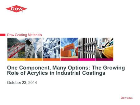 Dow.com One Component, Many Options: The Growing Role of Acrylics in Industrial Coatings October 23, 2014.