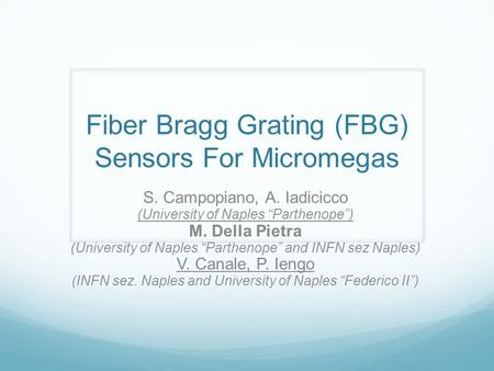 "Fiber Bragg Grating (FBG) Sensors For Micromegas S. Campopiano, A. Iadicicco (University of Naples ""Parthenope"") M. Della Pietra (University of Naples."