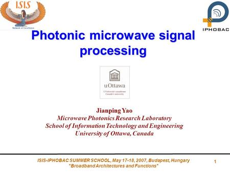 1 ISIS-IPHOBAC SUMMER SCHOOL, May 17-18, 2007, Budapest, Hungary Broadband Architectures and Functions Photonic microwave signal processing Jianping.