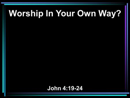 Worship In Your Own Way? John 4:19-24. 19 The woman said to Him, Sir, I perceive that You are a prophet. 20 Our fathers worshiped on this mountain, and.
