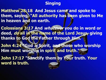 Singing Matthew 28:18 And Jesus came and spoke to them, saying, All authority has been given to Me in heaven and on earth. Colossians 3:17 And whatever.
