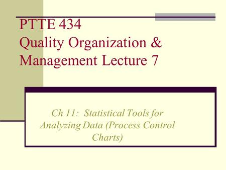 PTTE 434 Quality Organization & Management Lecture 7 Ch 11: Statistical Tools for Analyzing Data (Process Control Charts)