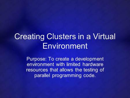 Creating Clusters in a Virtual Environment Purpose: To create a development environment with limited hardware resources that allows the testing of parallel.