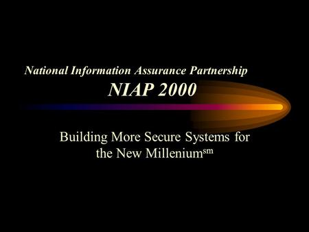 National Information Assurance Partnership NIAP 2000 Building More Secure Systems for the New Millenium sm.