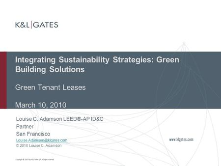 Integrating Sustainability Strategies: Green Building Solutions Green Tenant Leases March 10, 2010 Louise C. Adamson <strong>LEED</strong>®-AP ID&C Partner San Francisco.