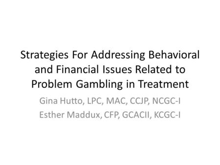 Strategies For Addressing Behavioral and Financial Issues Related to Problem Gambling in Treatment Gina Hutto, LPC, MAC, CCJP, NCGC-I Esther Maddux, CFP,