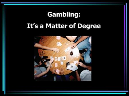 Gambling: It's a Matter of Degree Which of these is gambling? Poker games with friends Playing poker online for no money Going to the casino Church bingo.