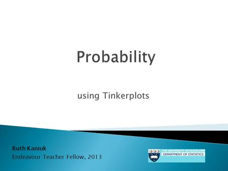 Using Tinkerplots Ruth Kaniuk Endeavour Teacher Fellow, 2013.